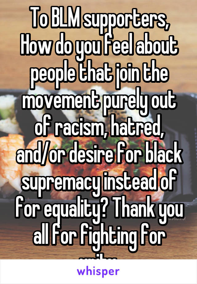 To BLM supporters, How do you feel about people that join the movement purely out of racism, hatred, and/or desire for black supremacy instead of for equality? Thank you all for fighting for unity.