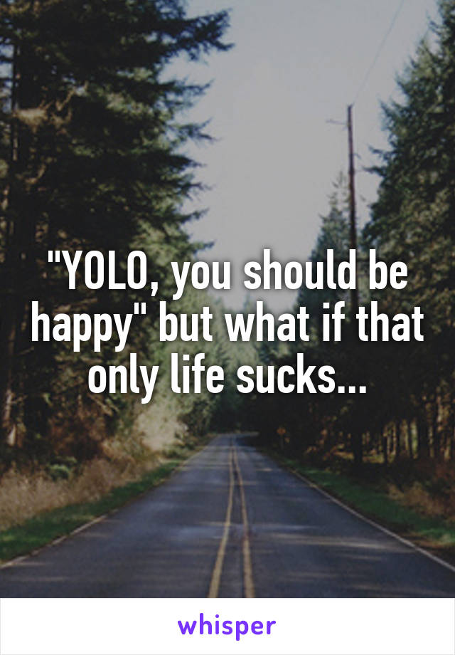 """YOLO, you should be happy"" but what if that only life sucks..."