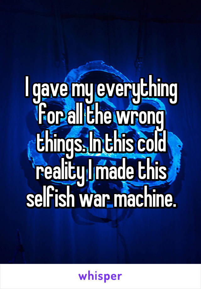 I gave my everything for all the wrong things. In this cold reality I made this selfish war machine.
