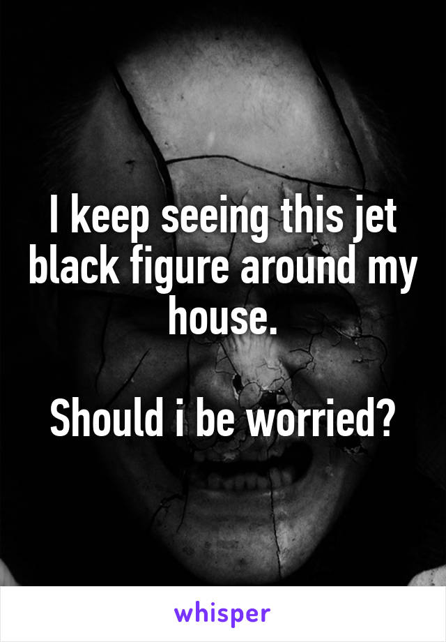 I keep seeing this jet black figure around my house.  Should i be worried?