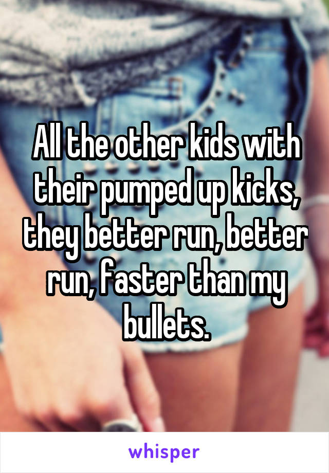 All the other kids with their pumped up kicks, they better run, better run, faster than my bullets.