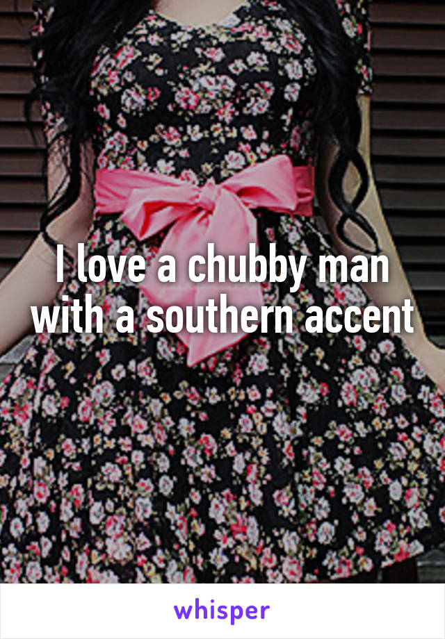 I love a chubby man with a southern accent