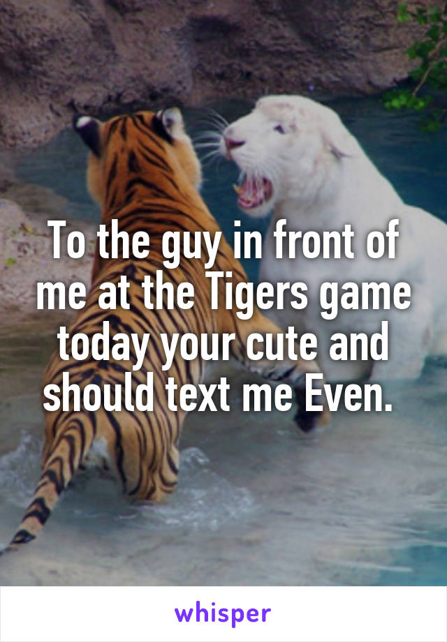 To the guy in front of me at the Tigers game today your cute and should text me Even.