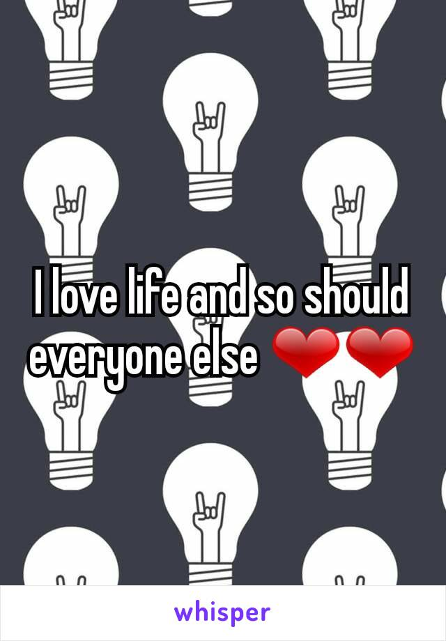 I love life and so should everyone else ❤❤