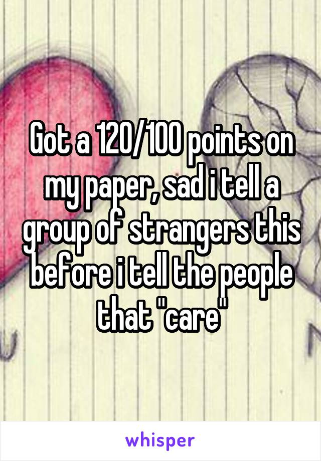 "Got a 120/100 points on my paper, sad i tell a group of strangers this before i tell the people that ""care"""