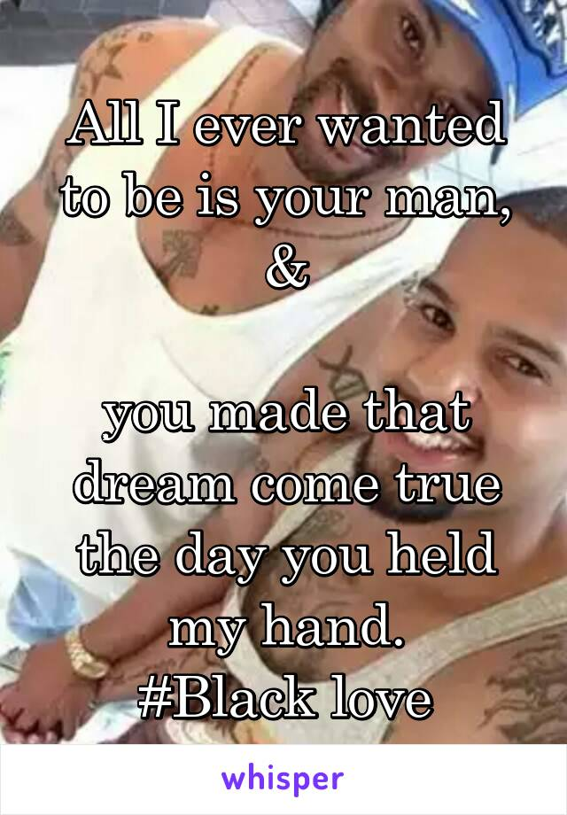 All I ever wanted to be is your man,  &   you made that dream come true the day you held my hand. #Black love