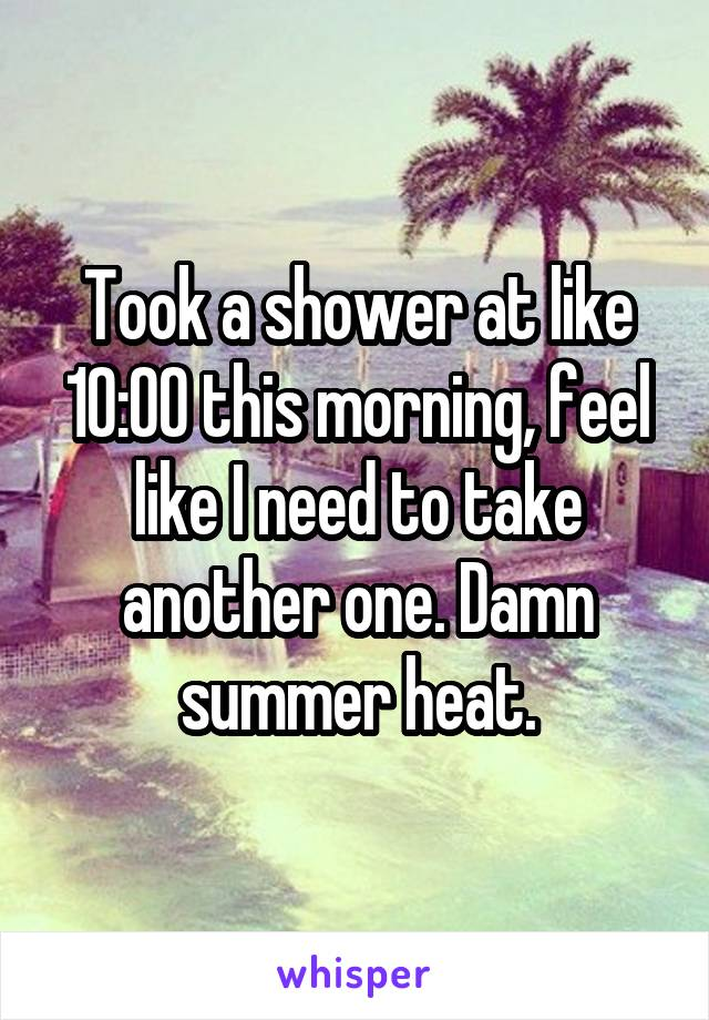 Took a shower at like 10:00 this morning, feel like I need to take another one. Damn summer heat.