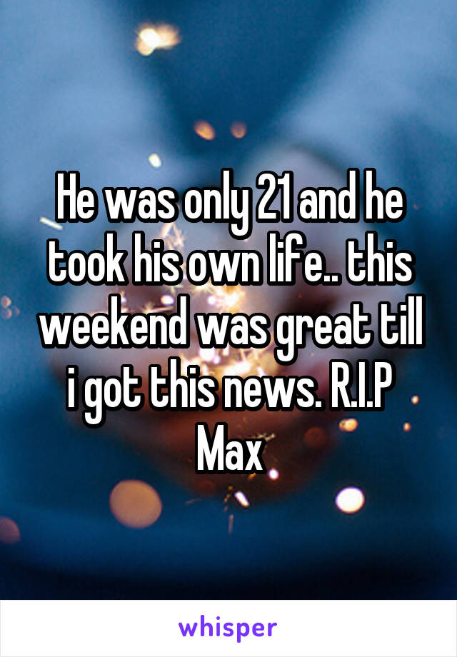 He was only 21 and he took his own life.. this weekend was great till i got this news. R.I.P Max