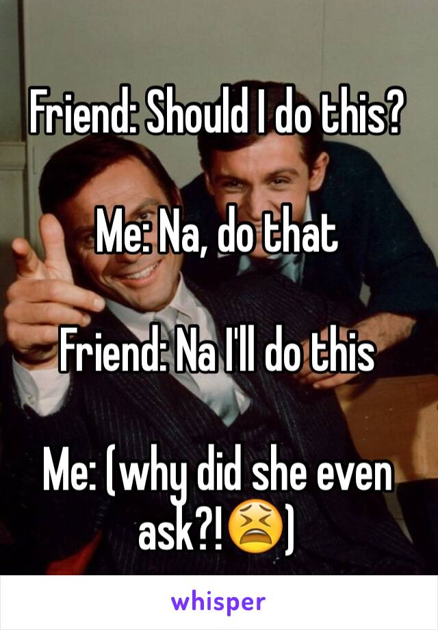 Friend: Should I do this?  Me: Na, do that  Friend: Na I'll do this  Me: (why did she even ask?!😫)