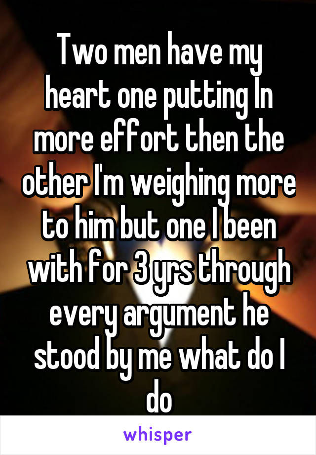 Two men have my heart one putting In more effort then the other I'm weighing more to him but one I been with for 3 yrs through every argument he stood by me what do I do