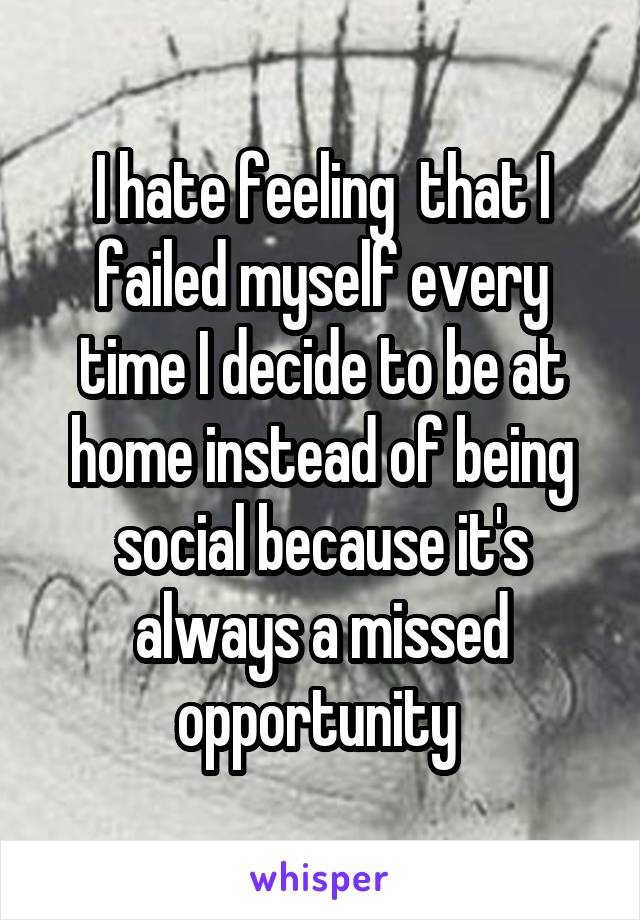 I hate feeling  that I failed myself every time I decide to be at home instead of being social because it's always a missed opportunity