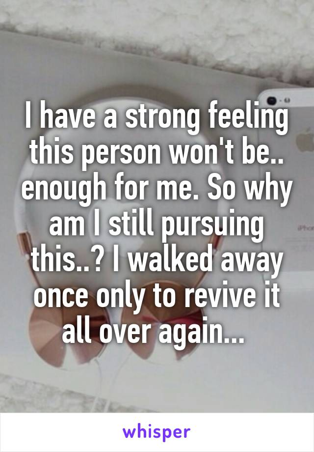 I have a strong feeling this person won't be.. enough for me. So why am I still pursuing this..? I walked away once only to revive it all over again...