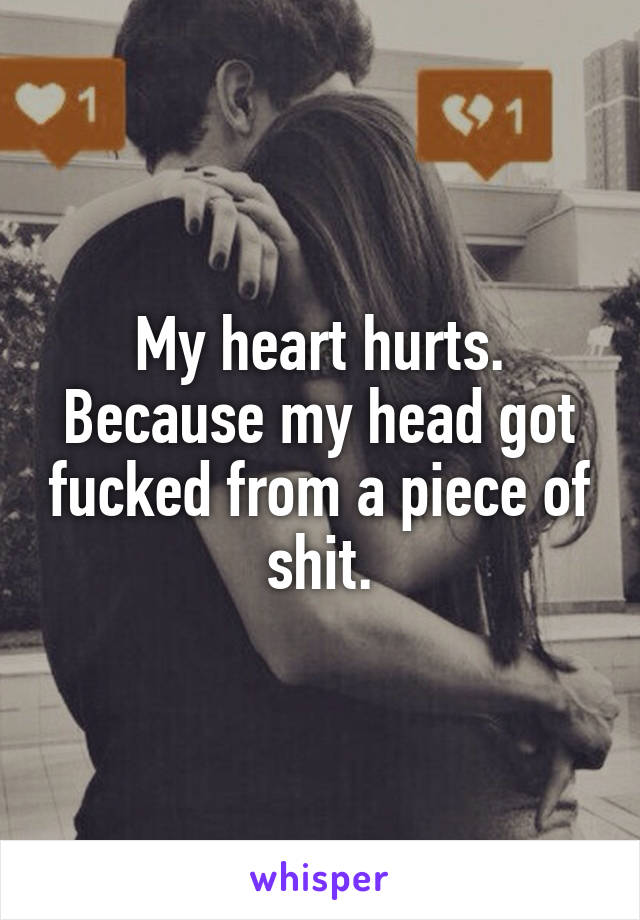 My heart hurts. Because my head got fucked from a piece of shit.