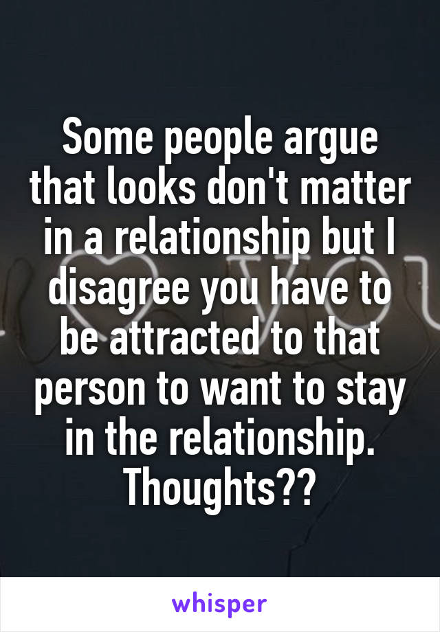 Some people argue that looks don't matter in a relationship but I disagree you have to be attracted to that person to want to stay in the relationship. Thoughts??