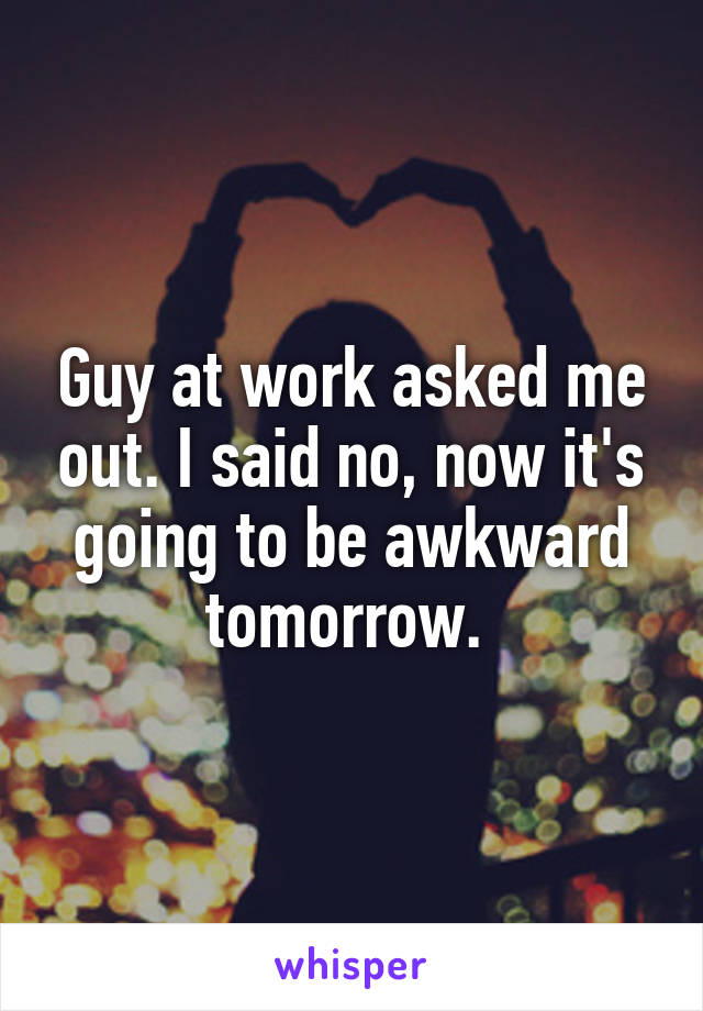 Guy at work asked me out. I said no, now it's going to be awkward tomorrow.