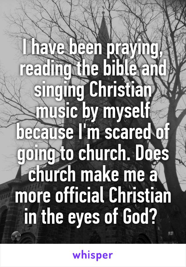 I have been praying, reading the bible and singing Christian music by myself because I'm scared of going to church. Does church make me a more official Christian in the eyes of God?