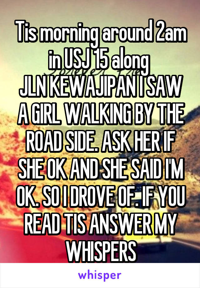 Tis morning around 2am in USJ 15 along  JLN KEWAJIPAN I SAW A GIRL WALKING BY THE ROAD SIDE. ASK HER IF SHE OK AND SHE SAID I'M OK. SO I DROVE OF. IF YOU READ TIS ANSWER MY WHISPERS