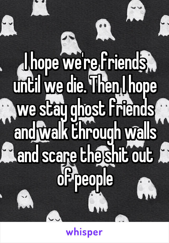 I hope we're friends until we die. Then I hope we stay ghost friends and walk through walls and scare the shit out of people
