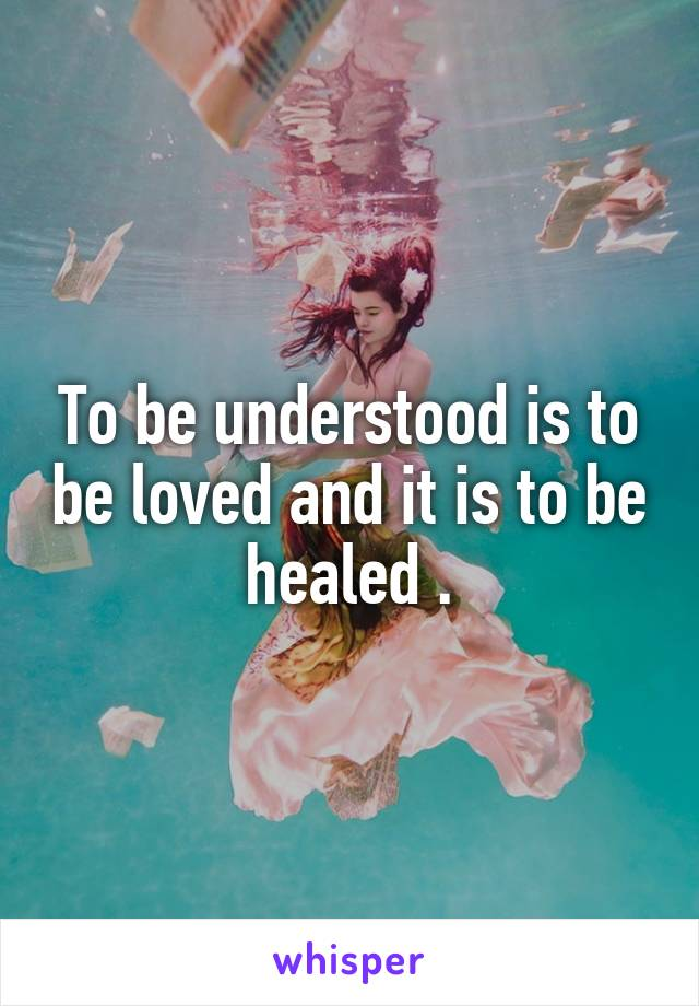 To be understood is to be loved and it is to be healed .