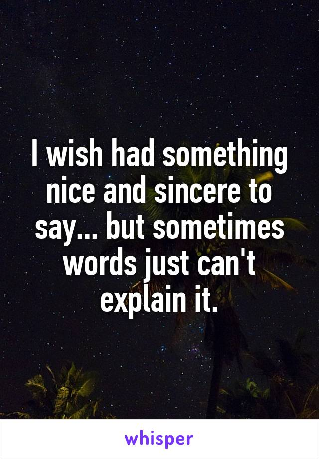 I wish had something nice and sincere to say... but sometimes words just can't explain it.