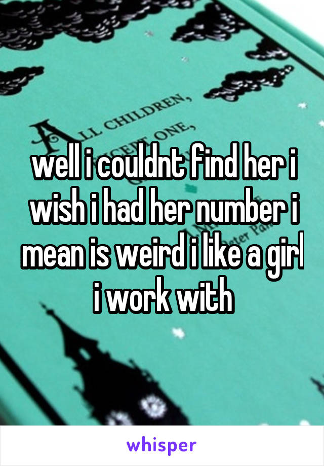 well i couldnt find her i wish i had her number i mean is weird i like a girl i work with