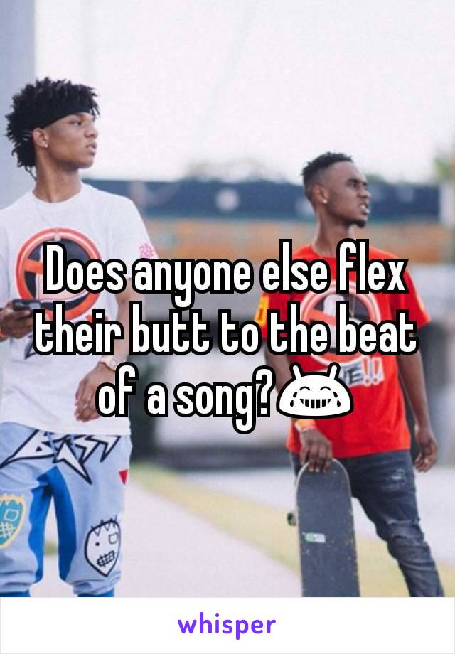 Does anyone else flex their butt to the beat of a song?😂
