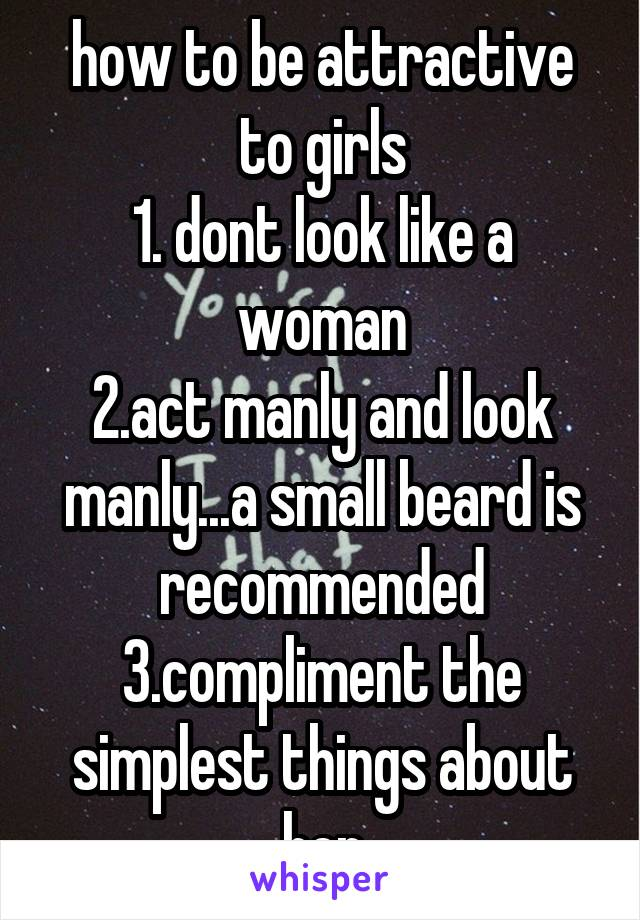 how to be attractive to girls 1. dont look like a woman 2.act manly and look manly...a small beard is recommended 3.compliment the simplest things about her