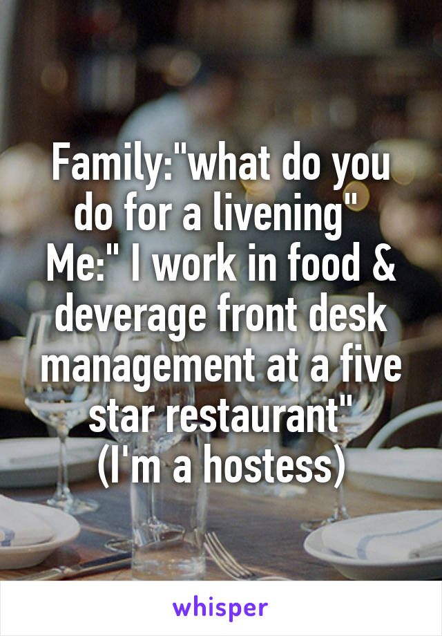 """Family:""""what do you do for a livening""""  Me:"""" I work in food & deverage front desk management at a five star restaurant"""" (I'm a hostess)"""