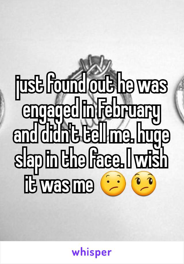 just found out he was engaged in February and didn't tell me. huge slap in the face. I wish it was me 😕😞