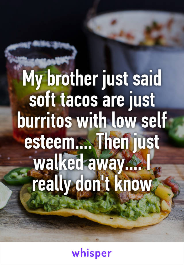 My brother just said soft tacos are just burritos with low self esteem.... Then just walked away.... I really don't know
