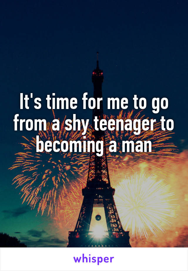 It's time for me to go from a shy teenager to becoming a man