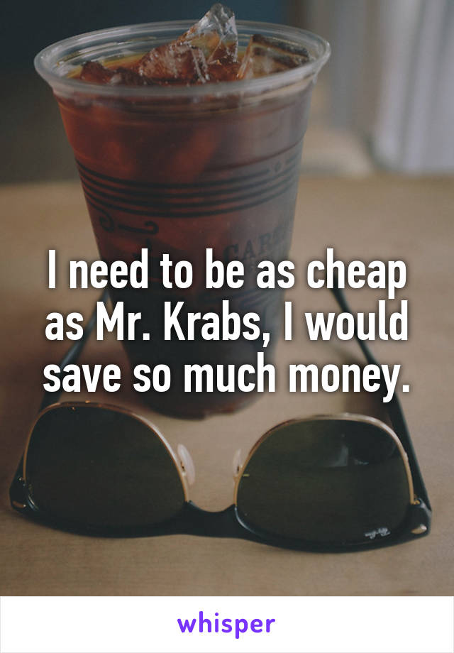 I need to be as cheap as Mr. Krabs, I would save so much money.