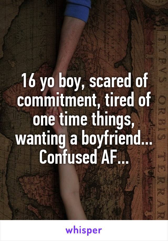 16 yo boy, scared of commitment, tired of one time things, wanting a boyfriend... Confused AF...