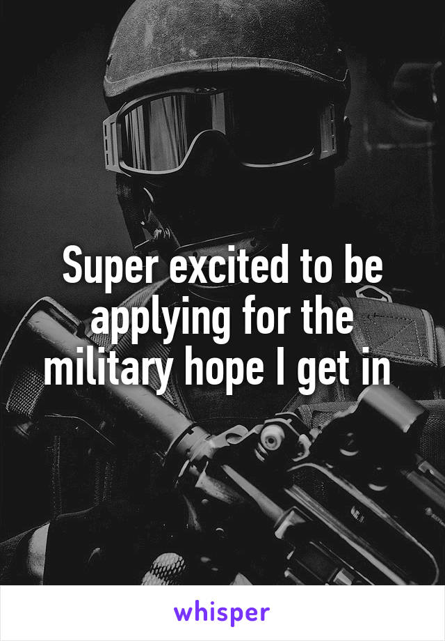 Super excited to be applying for the military hope I get in