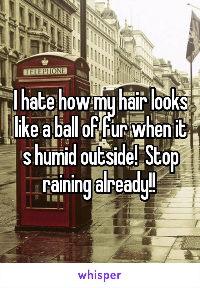 I hate how my hair looks like a ball of fur when it s humid outside!  Stop raining already!!