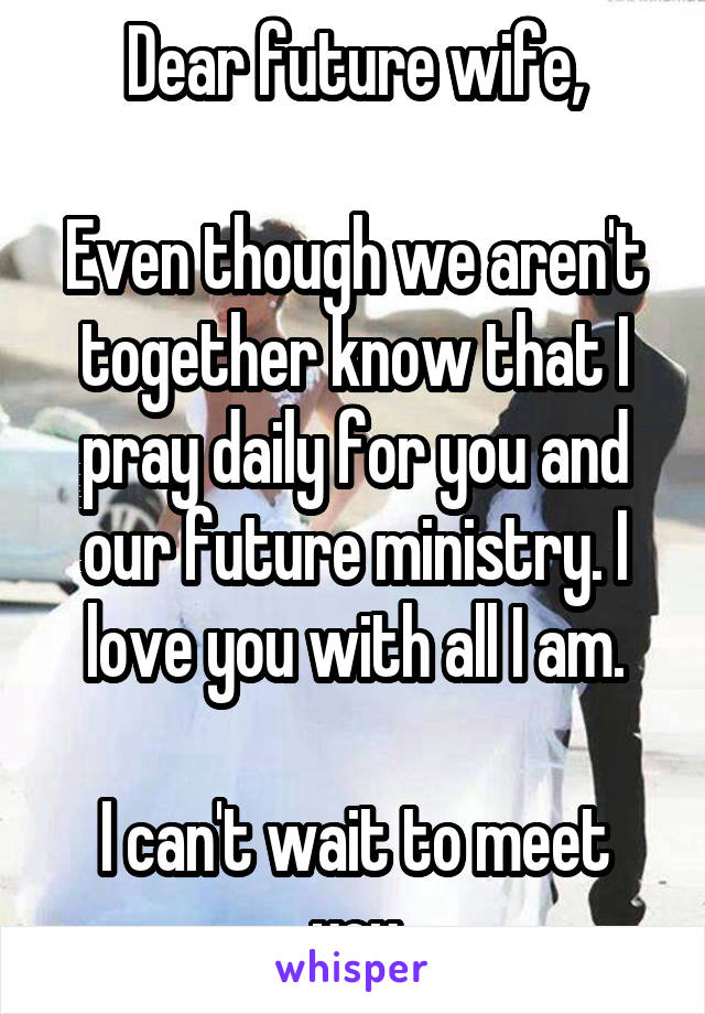 Dear future wife,  Even though we aren't together know that I pray daily for you and our future ministry. I love you with all I am.  I can't wait to meet you