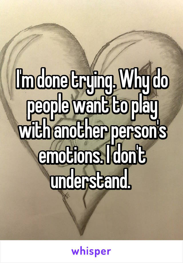 I'm done trying. Why do people want to play with another person's emotions. I don't understand.
