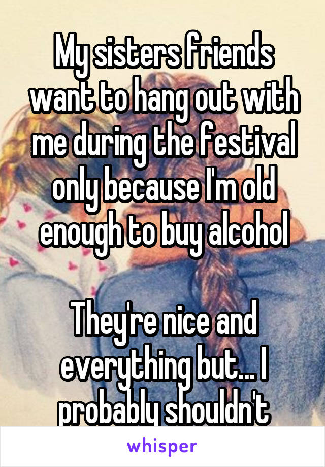 My sisters friends want to hang out with me during the festival only because I'm old enough to buy alcohol  They're nice and everything but... I probably shouldn't