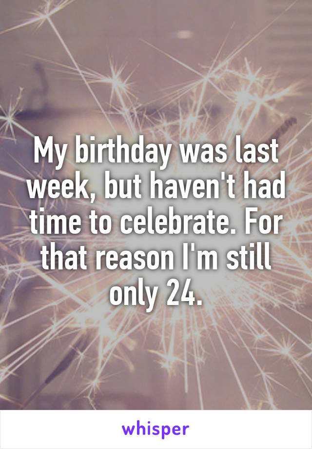My birthday was last week, but haven't had time to celebrate. For that reason I'm still only 24.