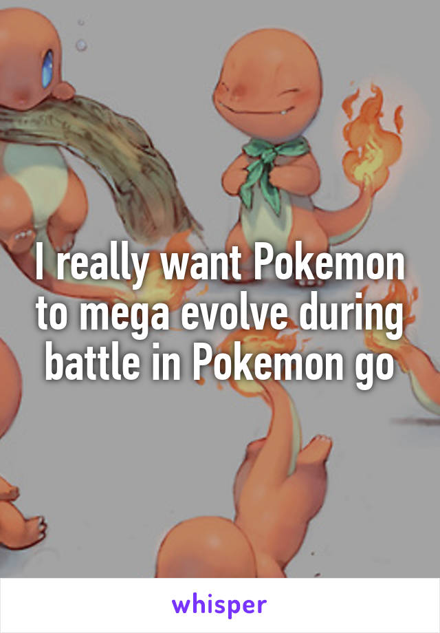 I really want Pokemon to mega evolve during battle in Pokemon go
