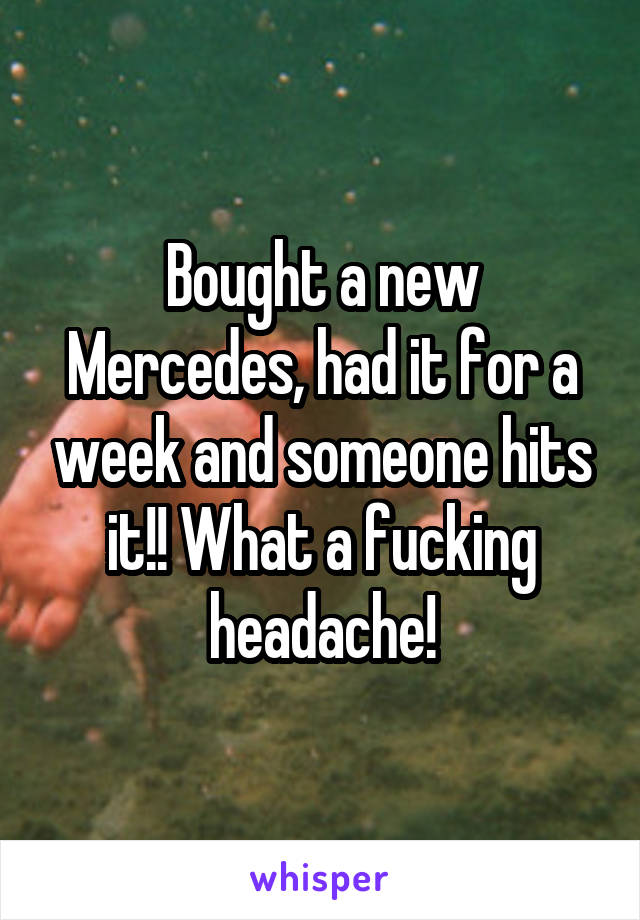 Bought a new Mercedes, had it for a week and someone hits it!! What a fucking headache!