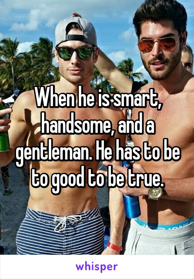 When he is smart, handsome, and a gentleman. He has to be to good to be true.