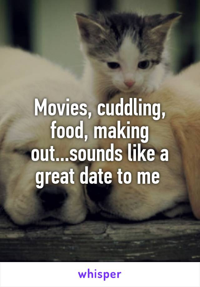 Movies, cuddling, food, making out...sounds like a great date to me
