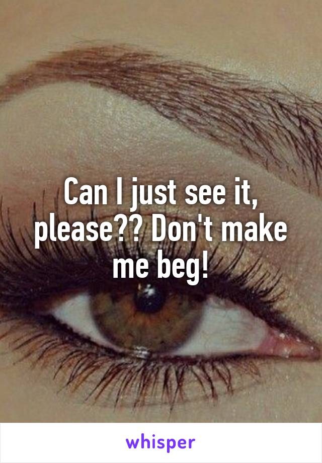 Can I just see it, please?? Don't make me beg!