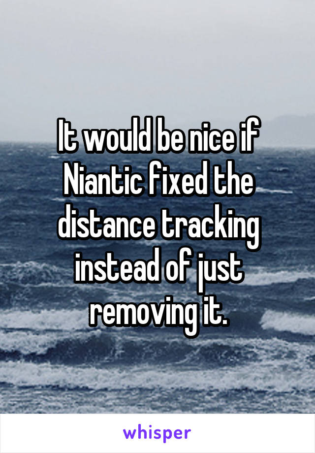 It would be nice if Niantic fixed the distance tracking instead of just removing it.
