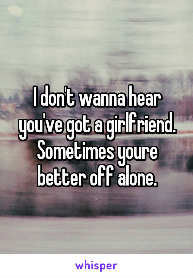 I don't wanna hear you've got a girlfriend. Sometimes youre better off alone.