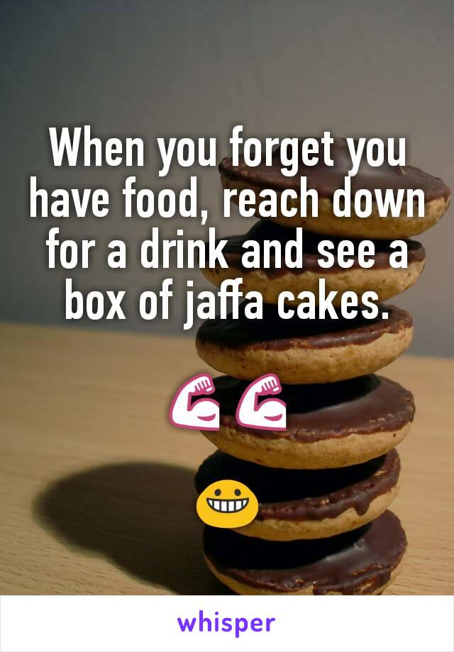 When you forget you have food, reach down for a drink and see a box of jaffa cakes.  💪💪  😀