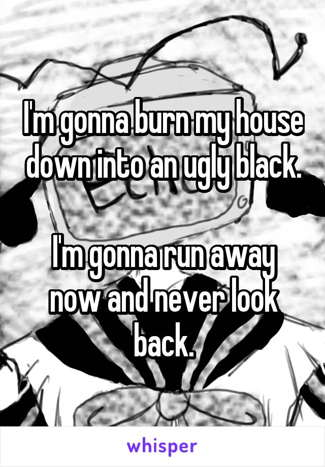 I'm gonna burn my house down into an ugly black.  I'm gonna run away now and never look back.