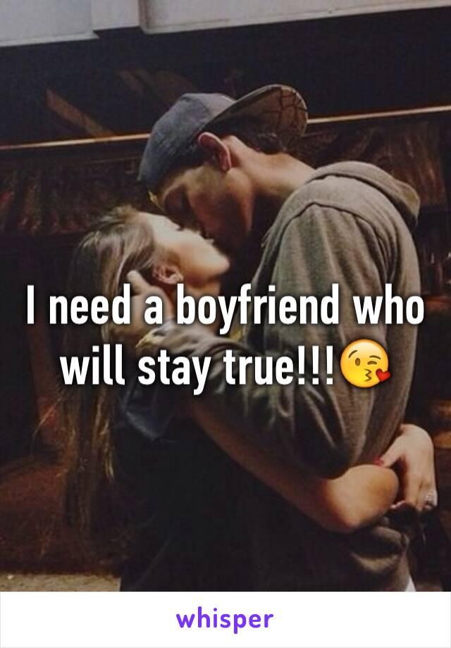 I need a boyfriend who will stay true!!!😘