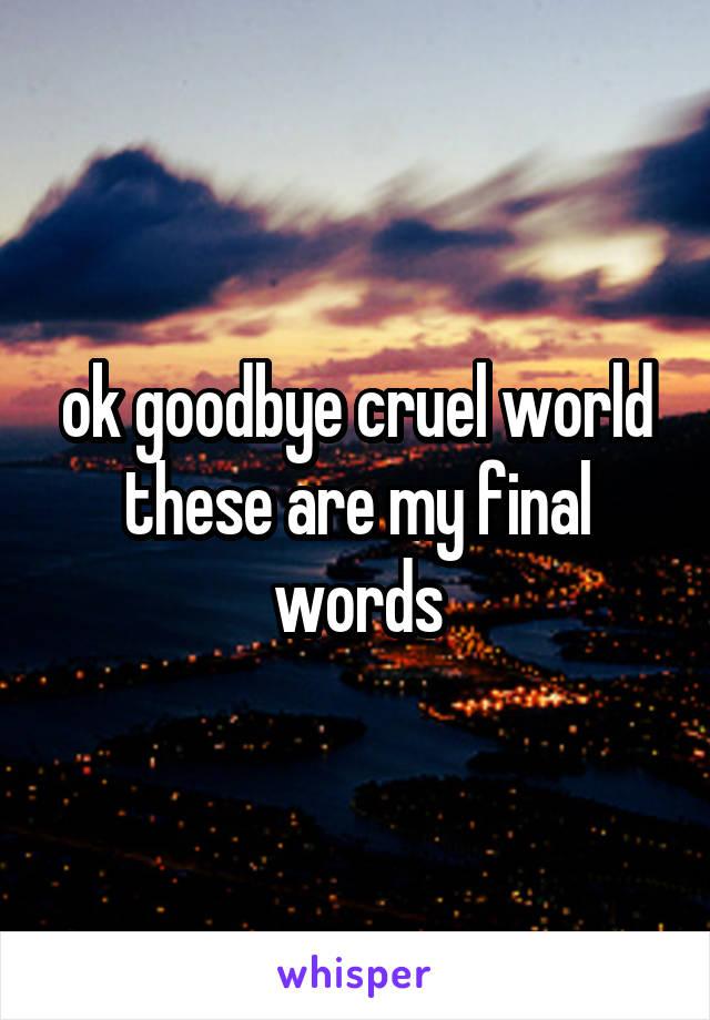 ok goodbye cruel world these are my final words